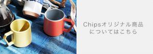 Chipsのオリジナル商品についてはこちら